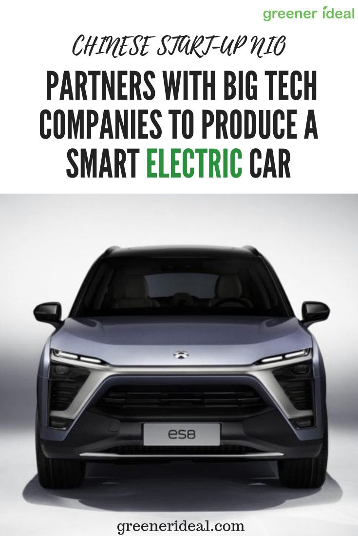 Chinese Start Up Nio Partners With Big Tech Companies To Produce A Smart Electric Car Electric Cars New Trucks Automobile Industry