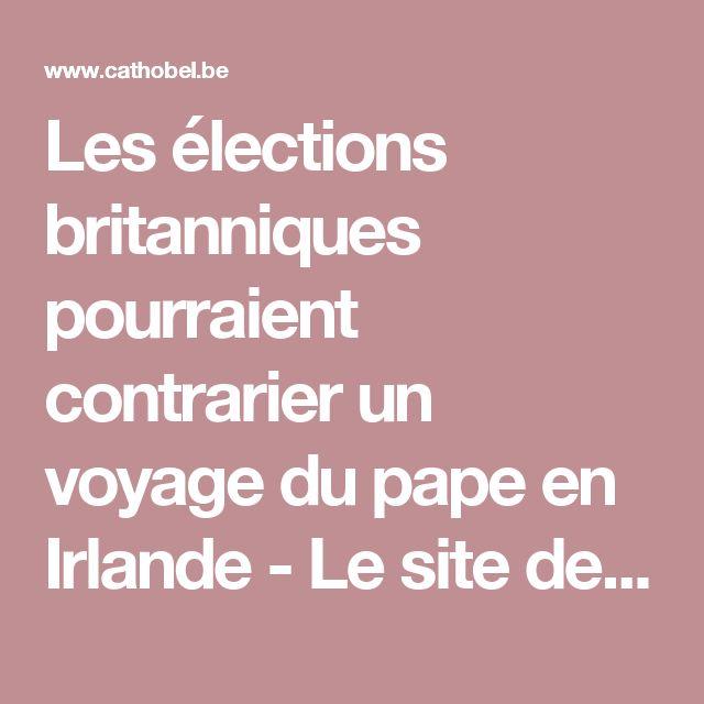 Les élections britanniques pourraient contrarier un voyage du pape en Irlande - Le site de l'Eglise Catholique en Belgique