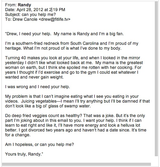 "I'll NEVER forget THIS email I got from Randy last year. (Pictured)... you may not forget it either. :)  The rest of Randy's story is continued inside my book: ""Train Your Taste To Trim Your Waist"" ...  Avail on Amazon here: http://amzn.to/Zzbida"