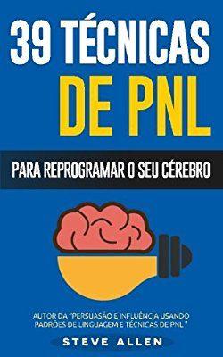 Pnl - 39 Tecnicas, Padroes E Estrategias de Pnl Para Mudar a Sua Vida E de Outros: 39 Tecnicas Basicas E Avancadas de Programacao Neurolinguistica Para Reprogramar O Seu Cerebro
