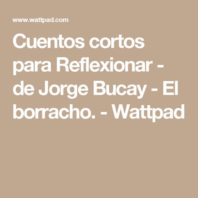 Cuentos cortos para Reflexionar - de Jorge Bucay - El borracho. - Wattpad