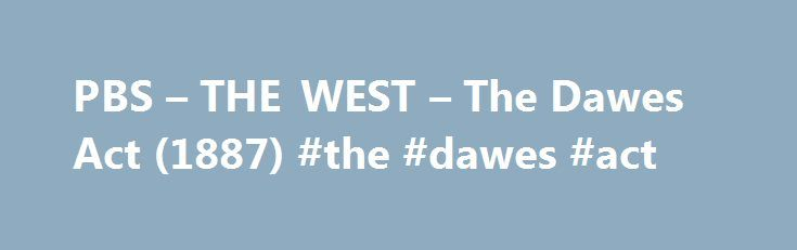 "PBS – THE WEST – The Dawes Act (1887) #the #dawes #act http://renta.remmont.com/pbs-the-west-the-dawes-act-1887-the-dawes-act/  # The Dawes Act February 8, 1887 (U. S. Statutes at Large, Vol. XXIV, p. 388 ff.) [Congressman Henry Dawes, author of the act, once expressed his faith in the civilizing power of private property with the claim that to be civilized was to ""wear civilized clothes. cultivate the ground, live in houses, ride in Studebaker wagons, send children to school, drink whiskey…"
