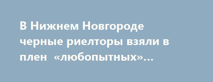 В Нижнем Новгороде  черные риелторы взяли в плен «любопытных» журналистов https://apral.ru/2017/08/25/v-nizhnem-novgorode-chernye-rieltory-vzyali-v-plen-lyubopytnyh-zhurnalistov.html  В результате полицейской операции в Нижнем Новгороде были освобождены журналисты, которые снимали репортаж о местных «черных риелторах». Телевизионщиков заперли в офисе «агентства по недвижимости» и явно не собирались выпускать. История началась с обращения на телеканал местной жительницы, которая сообщила, что…