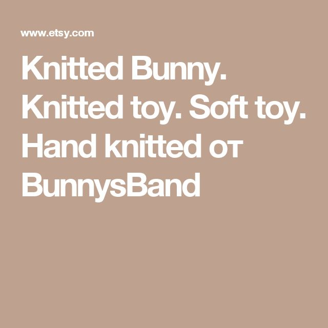 Knitted Bunny. Knitted toy. Soft toy. Hand knitted от BunnysBand