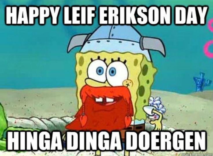 HAPPY LEIF ERIKSON DAY HINGA DINGA DERGEN!!!!