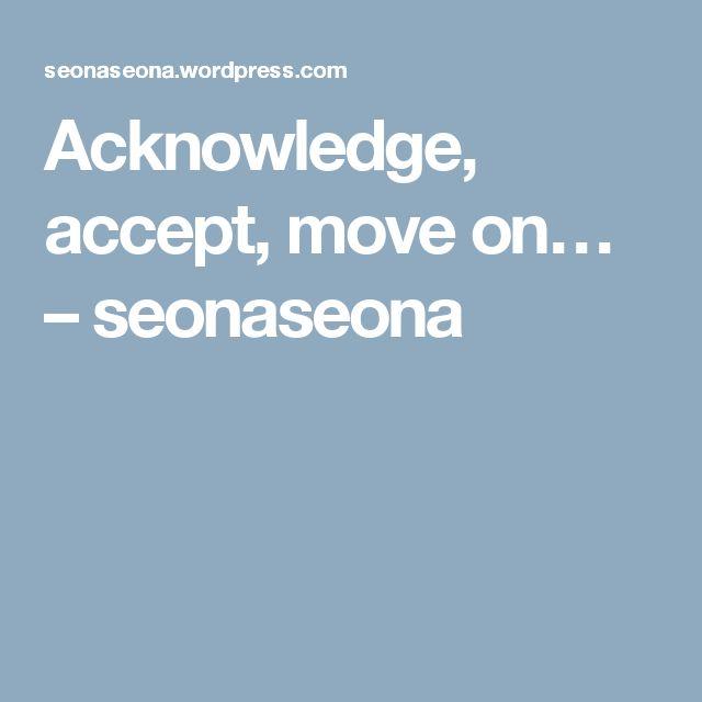 Acknowledge, accept, move on… – seonaseona