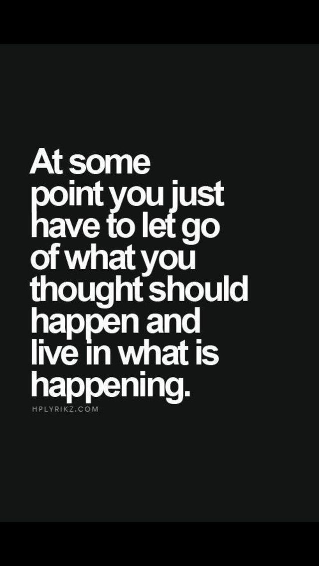 At some point you just have to let go of what you thought should happen and live in what's happening