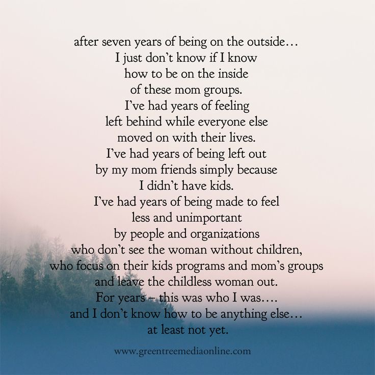 after seven years of being on the outside... I just don't know if I know how to be on the inside of these mom groups. I've had years of feeling left behind while everyone else moved on with their lives. I've had years of being left out by my mom friends simply because I didn't have kids. I've had years of being made to feel less and unimportant by people and organizations who don't see the woman without children, who focus on their kids programs and mom's groups and leave the childless woman…