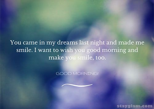 You came in my dreams last night and made me smile. I want to wish you good morning and make you smile, too.