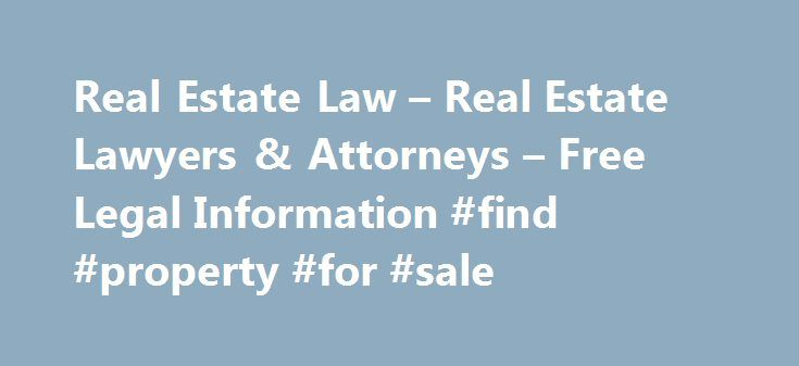 Real Estate Law – Real Estate Lawyers & Attorneys – Free Legal Information #find #property #for #sale http://property.remmont.com/real-estate-law-real-estate-lawyers-attorneys-free-legal-information-find-property-for-sale/  Real Estate Law Whether you are buying or selling a home. in a real estate law dispute, or contemplating a real estate transaction, it is important to know your rights and have them explained to you by a real estate lawyer. Real estate law encompasses a broad range of…