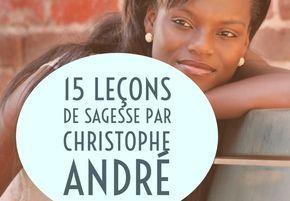 15 leçons de sagesse par Christophe André pour vivre (plus) heureux en pleine conscience. D'après son livre Méditer, jour après jour.