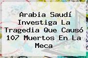 http://tecnoautos.com/wp-content/uploads/imagenes/tendencias/thumbs/arabia-saudi-investiga-la-tragedia-que-causo-107-muertos-en-la-meca.jpg La Meca. Arabia Saudí investiga la tragedia que causó 107 muertos en La Meca, Enlaces, Imágenes, Videos y Tweets - http://tecnoautos.com/actualidad/la-meca-arabia-saudi-investiga-la-tragedia-que-causo-107-muertos-en-la-meca/