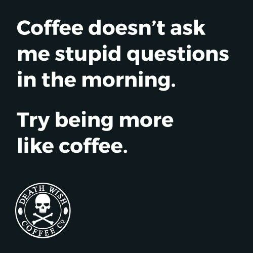 Coffee doesn't ask me stupid questions in the morning. Try being more like coffee
