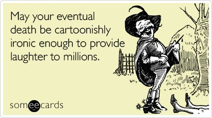 Funny Somewhat Topical Ecard: May your eventual death be cartoonishly ironic enough to provide laughter to millions.