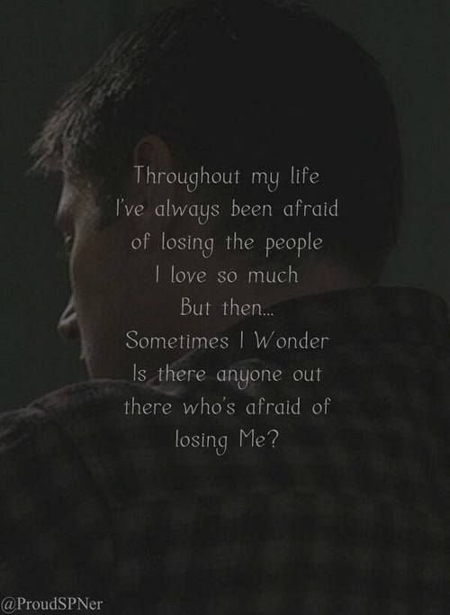 Supernatural ~ Dean - throughout my life I've always been afraid of losing the people I love so much But then. . . Sometimes I wonder is there anyone out there who's afraid of losing me?