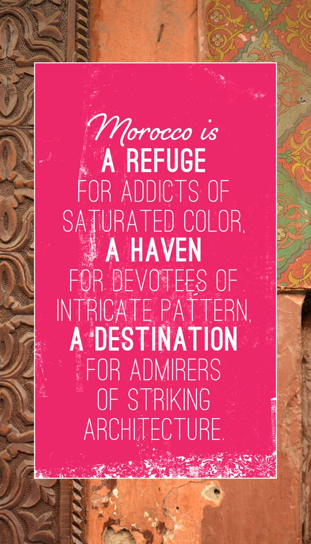 Morocco is a refuge for addicts of saturated color, a haven for devotees of intricate pattern, a destination for admirers of striking architecture.