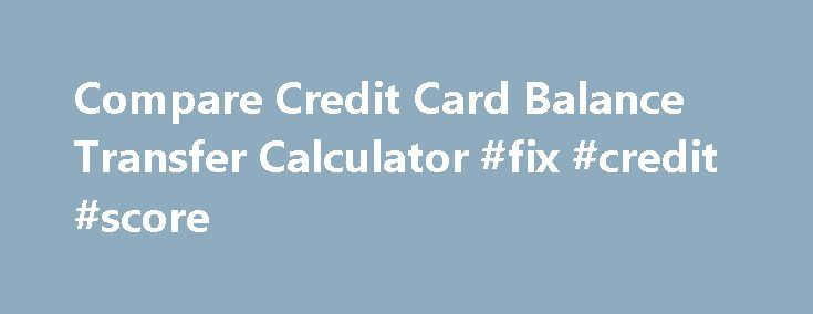 Compare Credit Card Balance Transfer Calculator #fix #credit #score http://credit-loan.remmont.com/compare-credit-card-balance-transfer-calculator-fix-credit-score/  #credit card deal # Compare Up To 3 Credit Card Balance Transfer Offers. Enter 2-3 Transfer Offers Enter 2-3 Balance Transfer Offers Enter Up to 3 Balance Transfer Offers Enter Up to 3 Balance Transfer Offers Enter Up To 3 Transfer Offers: To add an offer, enter offer's name and terms. When you're satisfied with […]