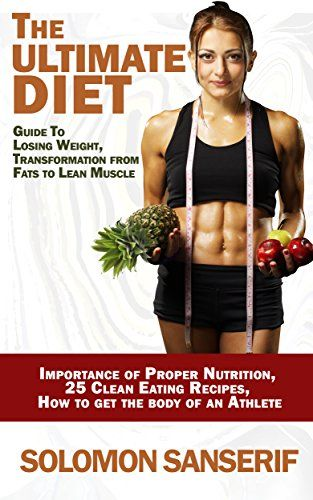 Ultimate Diet: 25 Clean And Delicious Eating Recipes, Guide To Losing Weight, Transformation From Fats to Lean Muscle  Importance of Proper Nutrition, ... Loss, Muscle Gain, Importance Of Sleep) by Solomon Sanserif http://www.amazon.com/dp/B01B0BASL8/ref=cm_sw_r_pi_dp_xSsTwb0KSS3T2