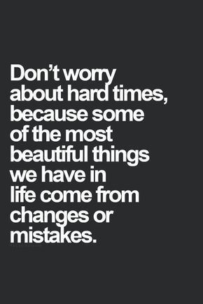 Don't worry about hard times, because some of the most beautiful things we have in life come from changes or mistakes. thedailyquotes.com