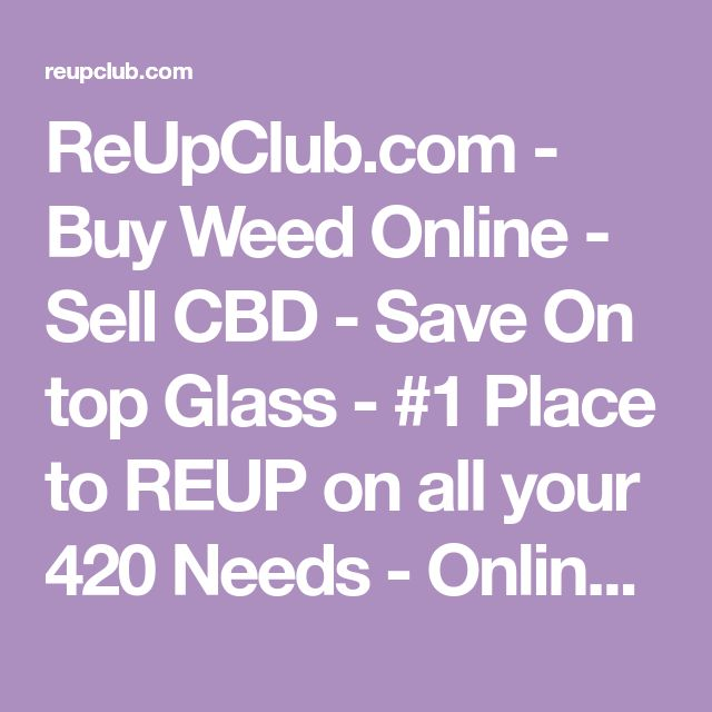 ReUpClub.com - Buy Weed Online - Sell CBD - Save On top Glass - #1 Place to REUP on all your 420 Needs - Online Dispensary Marketplace