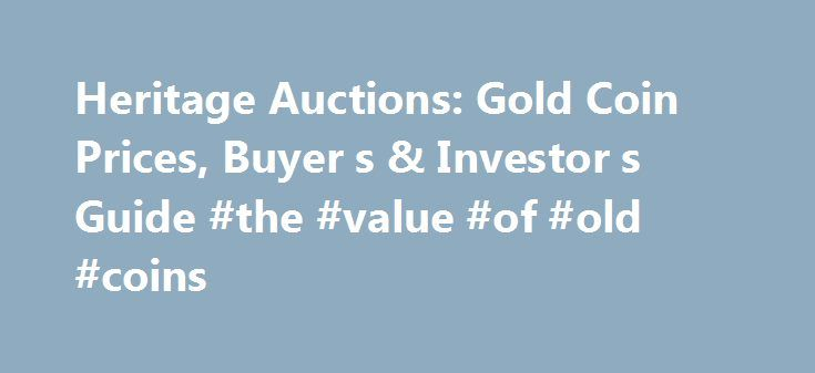 Heritage Auctions: Gold Coin Prices, Buyer s & Investor s Guide #the #value #of #old #coins http://coin.remmont.com/heritage-auctions-gold-coin-prices-buyer-s-investor-s-guide-the-value-of-old-coins/  #gold coin price # Gold Coin Prices, Buyer's & Investor's Guide Introduction The intrinsic value and historical appeal of gold coins make them highly sought after by both collectors and investors alike. Gold coins are a valuable investment, especially in stressed economic times as a way to…