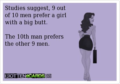 Rottenecards - Studies suggest, 9 out of 10 men prefer a girl with a big butt. The 10th man prefers the other 9 men. more funny pics on facebook: https://www.facebook.com/yourfunnypics101