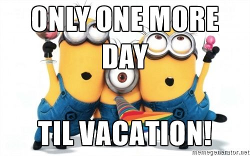 Only one more day til vacation! - minions minions | Meme Generator