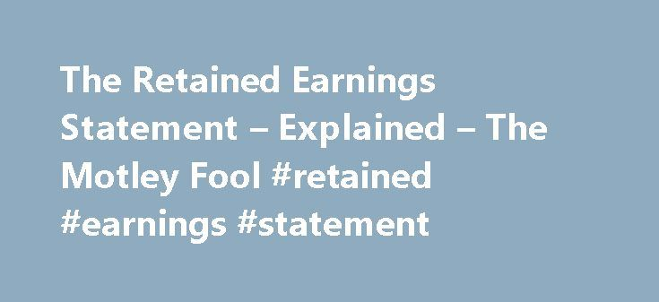 The Retained Earnings Statement – Explained – The Motley Fool #retained #earnings #statement http://earnings.remmont.com/the-retained-earnings-statement-explained-the-motley-fool-retained-earnings-statement-3/  #retained earnings statement # The Retained Earnings Statement — Explained Sep 4, 2015 at 5:02PM Company annual reports contain a lot of charts. Of these, retained earnings statements are perhaps the easiest to understand. Today we're going to spend a (very) few words talking about…