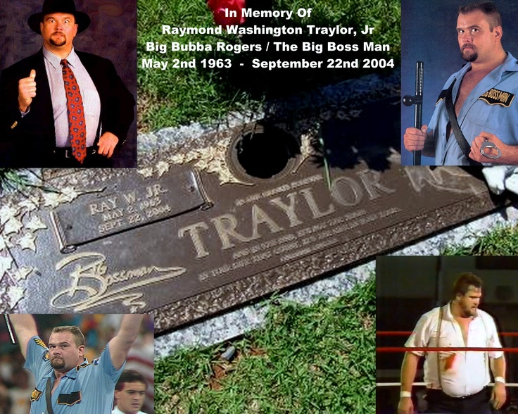 In Memory Of  Raymond Washington Traylor, Jr  Big Bubba Rogers / The Big Boss Man  May 2nd 1963 – September 22nd 2004Raymond Washington, Big Bubba, Boss Man, September 22Nd, Big Boss, 2Nd 1963, Bubba Rogers, Memories, 22Nd 2004