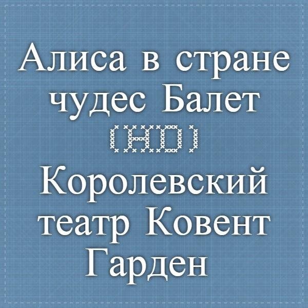 Алиса в стране чудес. Балет (HD). Королевский театр Ковент-Гарден (2011) Часть 1 - 5 — Яндекс.Видео