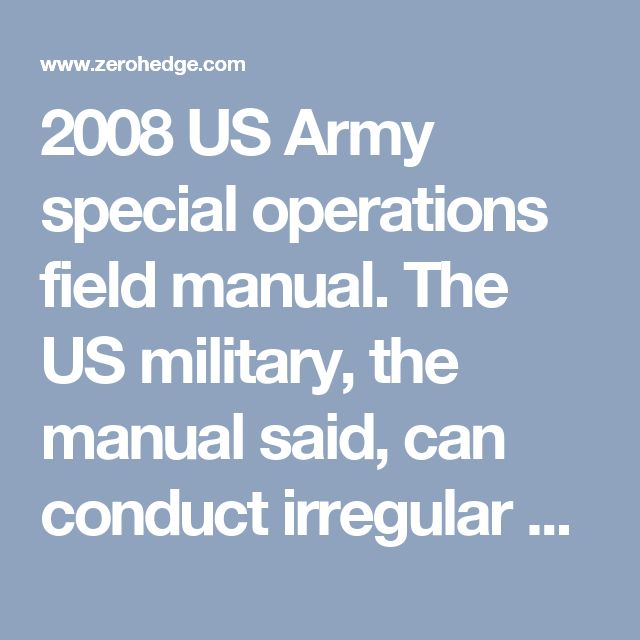 """2008 US Army special operations field manual. The US military, the manual said, can conduct irregular and unconventional warfare by using surrogate non-state groups such as """"paramilitary forces, individuals, businesses, foreign political organizations, resistant or insurgent organizations, expatriates, transnational terrorism adversaries, disillusioned transnational terrorism members, black marketers, and other social or political 'undesirables.'"""" Shockingly, the manual specifically…"""
