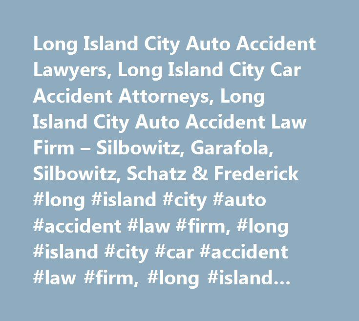 Long Island City Auto Accident Lawyers, Long Island City Car Accident Attorneys, Long Island City Auto Accident Law Firm – Silbowitz, Garafola, Silbowitz, Schatz & Frederick #long #island #city #auto #accident #law #firm, #long #island #city #car #accident #law #firm, #long #island #city #auto #accident #attorney, #long #island #city #car #accident #attorney, #long #island #city #auto #accident #lawyer, #long #island #city #car #accident #lawyer, #long #island #city #auto #accident…
