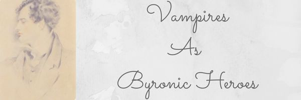 Vampires are a fascinating example of modern Byronic Heroes.