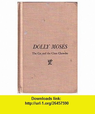 Dolly Moses; The cat and the clam chowder Mary Ellen Chase ,   ,  , ASIN: B0007DKGAO , tutorials , pdf , ebook , torrent , downloads , rapidshare , filesonic , hotfile , megaupload , fileserve