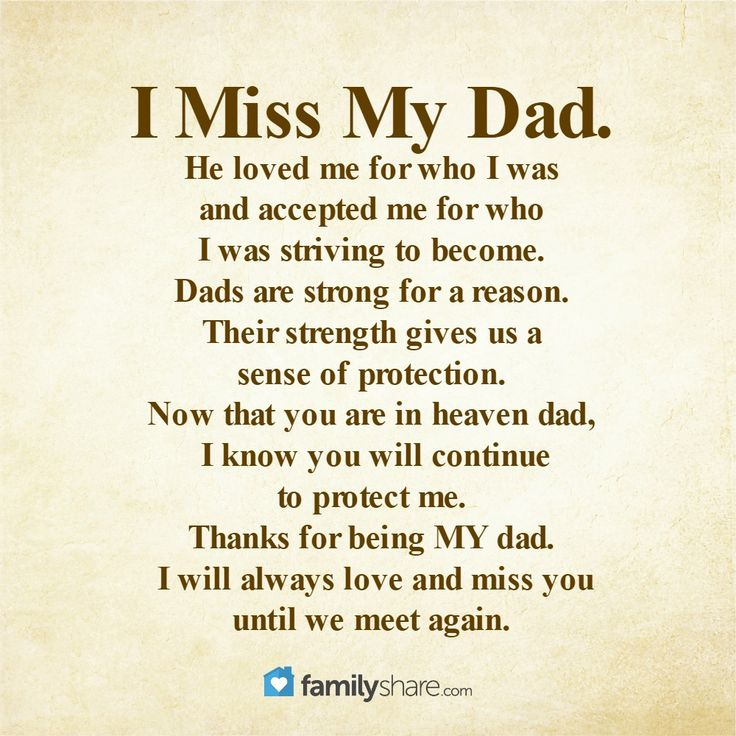 I Miss My Dad. He loved me for who I was and accepted me for who I was striving to become. Dads are strong for a reason. Their strength gives us a sense of protection. Now that you are in heaven dad, I know you will continue to protect me. Thanks for being MY dad. I will always love and miss you until we meet again.