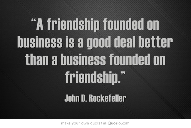 """A friendship founded on business is a good deal better than a business founded on friendship."""