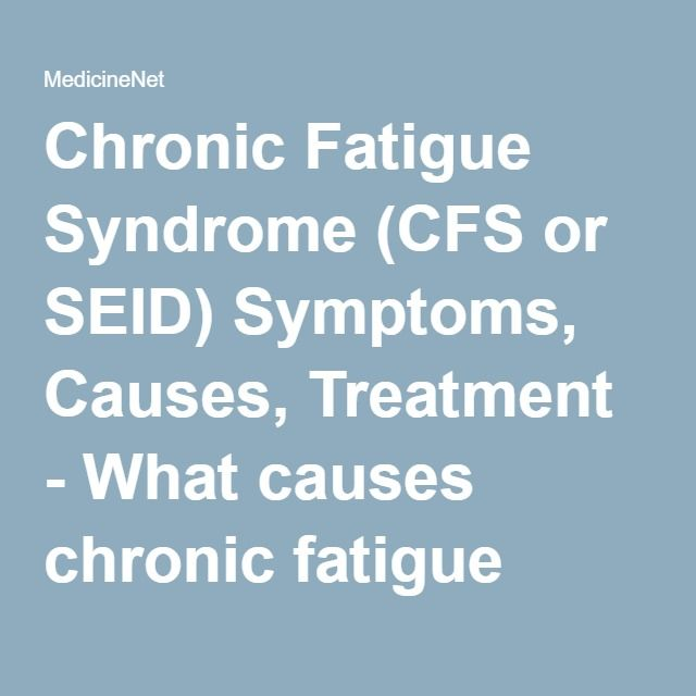 Chronic Fatigue Syndrome (CFS or SEID) Symptoms, Causes, Treatment - What causes chronic fatigue syndrome or systemic exertional intolerance disease? - MedicineNet