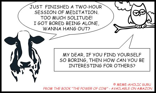 """Meditation funny memes - From the book """"The Power of Cow"""" by Meme-aholic Guru ......................................................................................................................................................[Keywords:funny yoga memes, yoga jokes, anti-stress memes,  yoga funny meditation quotes, meditation jokes, funny yoga cartoon quotes, spiritual memes, funny meditation meme, funny mindfulness jokes and memes, mindfulness funny quotes, live in the moment funny memes]"""