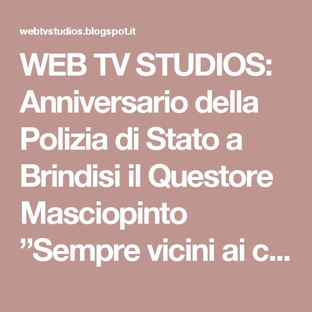 """WEB TV STUDIOS: Anniversario della Polizia di Stato a Brindisi il Questore Masciopinto """"Sempre vicini ai cittadini"""""""
