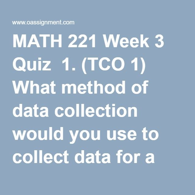 MATH 221 Week 3 Quiz  1. (TCO 1) What method of data collection would you use to collect data for a study of the salaries of college professors at a particular college?  2. (TCO 2) The chances of winning the California Lottery are 1 in 22 million. This statement describes  3. (TCO 2) The colors of automobiles on a used car lot are  4. (TCO 1) A lobbyist for a major airspace firm assigns a number to each legislator and then uses a computer to randomly generate ten numbers. The lobbyist…