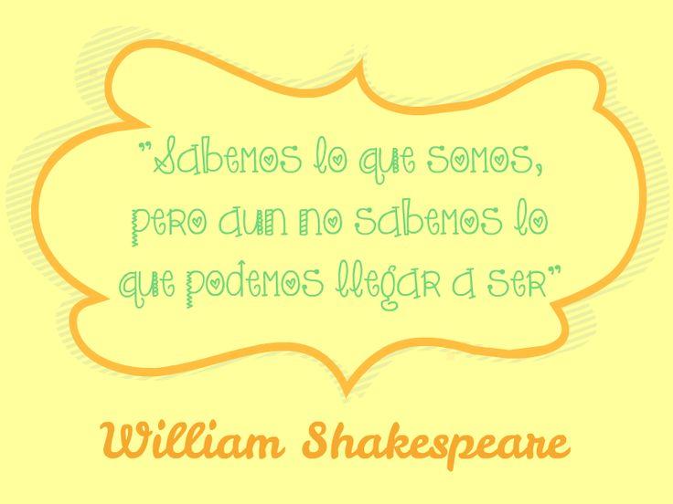 """""""Sabemos lo que somos, pero aún no sabemos lo que podemos llegar a ser.""""  (William Shakespeare)"""