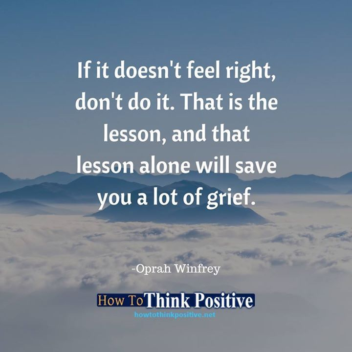 If it doesn't feel right, don't do it. That is the lesson, and that lesson alone will save you a lot of grief.   @howtothinkpositive #life  #happy  #quotes  #inspiration
