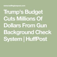 Trump's Budget Cuts Millions Of Dollars From Gun Background Check System | HuffPost - This should help.....enable more mass shootings.