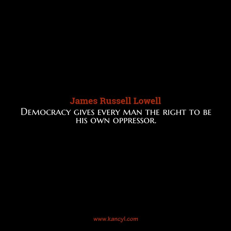 """""""Democracy gives every man the right to be his own oppressor."""", James Russell Lowell"""