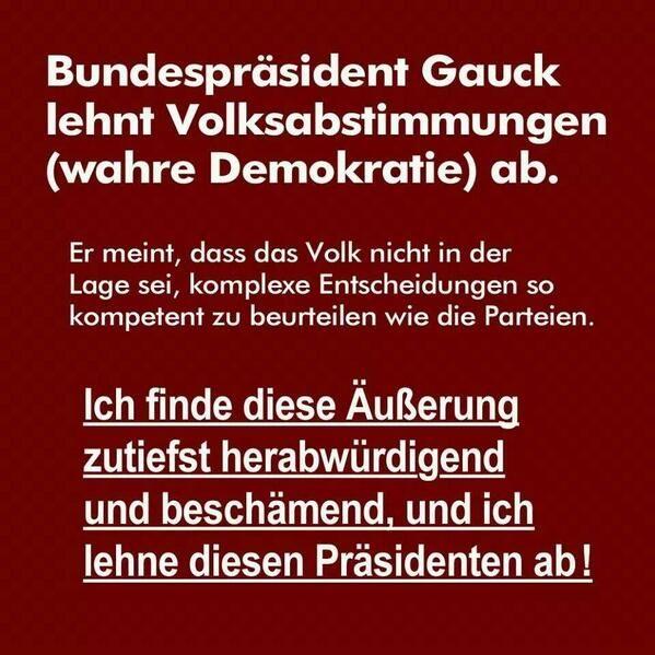 Bundespräsident Gauck lehnt Volksabstimmungen (wahre Demokratie) ab. Er meint, dass das Volk nicht in der Lage sei, komplexe Entscheidungen zu so kompetent zu beurteilen wie die Parteien. Ich finde diese Äußerung zutiefst herabwürdigend und beschämend und ich lehne diesen Präsidenten ab!!!