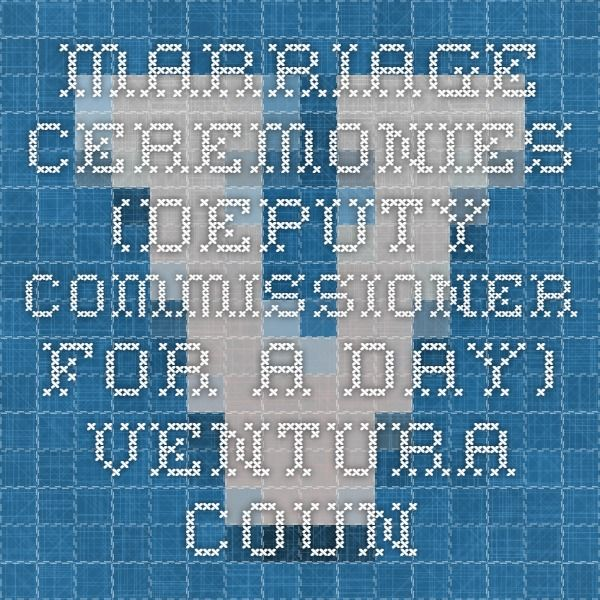 Deputy Commissioner for a Day - How to get Mike's dad deputized to marry us in Ventura County  Marriage Ceremonies (Deputy Commissioner for a Day)  Ventura County, CA – County Clerk and Recorder / Registrar of Voters