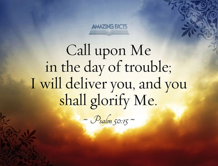 And call upon me in the day of trouble: I will deliver thee, and thou shalt glorify me.  Psalms 50:15