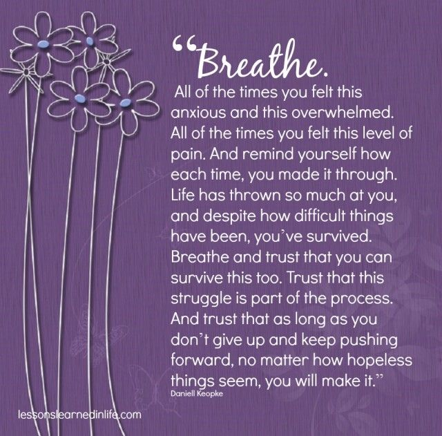 """Breathe. All of the times you felt this anxious and this overwhelmed. All of the times you felt this level of pain. And remind yourself how each time, you made it through. Life has thrown so much"