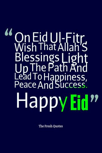 Ramadan - Eid-ul-Fitar Eid Mubarak Quotes an dwishes On Eid Ul-Fitr, Wish That Allah'S Blessings Light Up The Path And Lead To Happiness, Peace And Success. Happy Eid