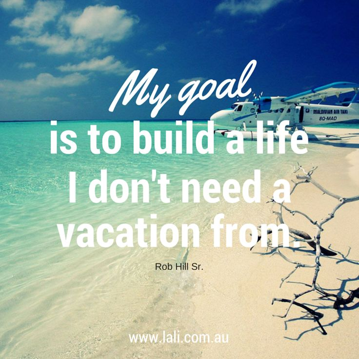 Need A Vacation Quotes: Build A Life You Don't Need A Vacation From